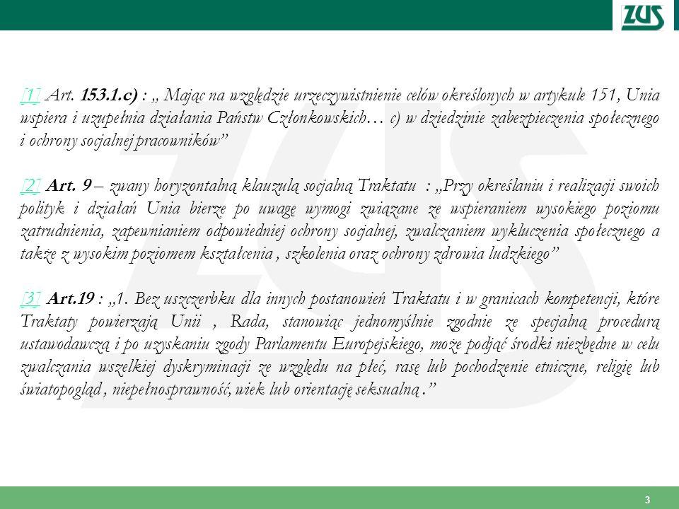 """[1] Art. 153.1.c) : """" Mając na względzie urzeczywistnienie celów określonych w artykule 151, Unia wspiera i uzupełnia działania Państw Członkowskich… c) w dziedzinie zabezpieczenia społecznego i ochrony socjalnej pracowników"""